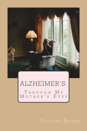 Alzheimer's: Through My Mother's Eyes