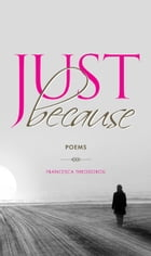 Just Because: A collection of poems, aphorisms and observations about people and feelings, love and loss, want and by Francesca Theodorou