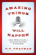 Amazing Things Will Happen: A Real-World Guide on Achieving Success and Happiness by C. C. Chapman