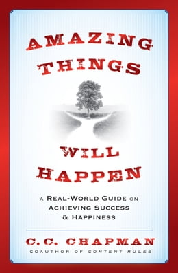 Book Amazing Things Will Happen: A Real-World Guide on Achieving Success and Happiness by C.C. Chapman