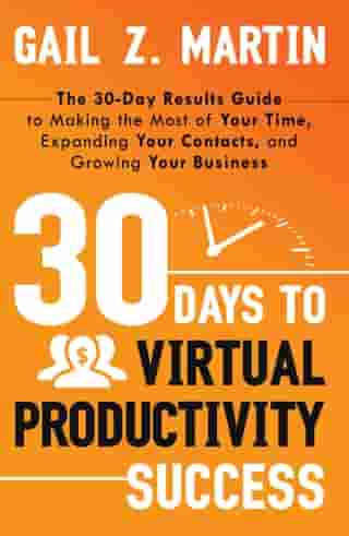 30 Days to Virtual Productivity Success: The 30-Day Results Guide to Making the Most of Your Time, Expanding Your Contacts, and Growing Your  by Gail Martin