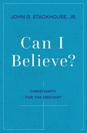 Can I Believe?: Christianity for the Hesitant by John G. Stackhouse, Jr.