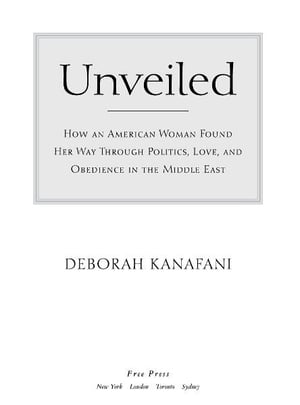 Unveiled How an American Woman Found Her Way Through Politics,  Love,  and Obedience in the Middle East