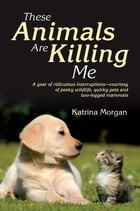 These Animals Are Killing Me: A Year of Ridiculous Interruptions - Courtesy of Pesky Wildlife, Quirky Pets and Two-Legged Mammals by Katrina Morgan