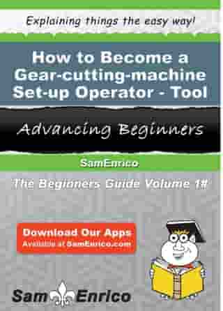 How to Become a Gear-cutting-machine Set-up Operator - Tool: How to Become a Gear-cutting-machine Set-up Operator - Tool by Rosalina Lundberg
