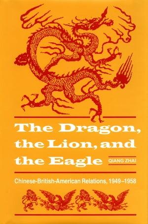 The Dragon,  the Lion,  and the Eagle Chinese-British-American Relations,  1949-1959