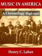 Music in America, A Chronology 1640-1921 by Henry C. Lahee