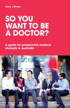 So You Want to be a Doctor: A guide for prospective medical students in Australia by Dr Kerry J Breen