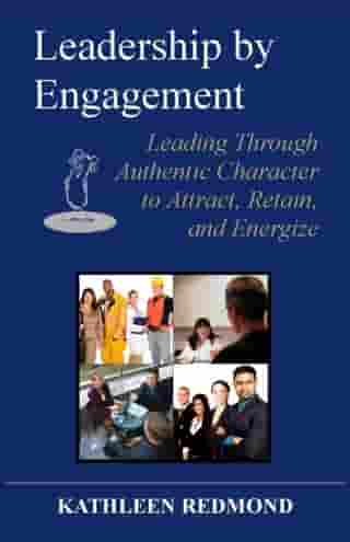 Leadership by Engagement: Leading Through Authentic Character to Attract, Retain, and Energize by Kathleen Redmond