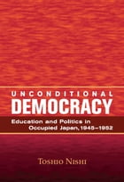 Unconditional Democracy: Education and Politics in Occupied Japan, 1945-1952 by Toshio Nishi