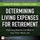Determining Living Expenses for Retirement: Planning How to Live Well in Your Post-Work Life by James W. Walker
