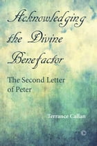 Acknowledging the Divine Benefactor: The Second Letter of Peter by Terrance Callan