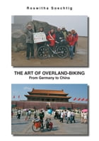 The Art of Overland-Biking: From Germany to China by Roswitha Soechtig