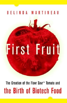Book First Fruit: The Creation of the Flavr Savr Tomato and the Birth of Biotech Foods by Martineau, Belinda