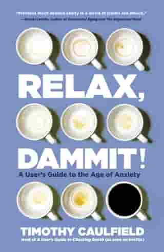 Relax, Dammit!: A User's Guide to the Age of Anxiety