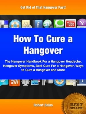 How To Cure A Hangover The Hangover Handbook For a Hangover Headache,  Hangover Symptoms,  Best Cure For a Hangover,  Ways to Cure a Hangover and More
