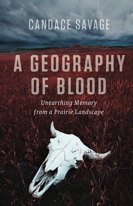 Book Geography of Blood, A: Unearthing Memory from a Prairie Landscape by Candace Savage