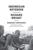 Indonesian Notebook: A Sourcebook on Richard Wright and the Bandung Conference by Brian Russell Roberts