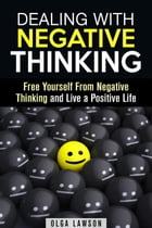 Dealing With Negative Thinking: Free Yourself From Negative Thinking and Live a Positive Life: Positive Thinking by Olga Lawson