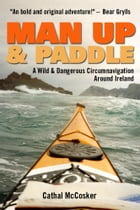Man Up And Paddle!: A Wild And Dangerous Circumnavigation Around Ireland by Cathal McCosker