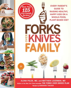 Forks Over Knives Family: Every Parent's Guide to Raising Healthy, Happy Kids on a Whole-Food, Plant-Based Diet by Alona Pulde, M.D.