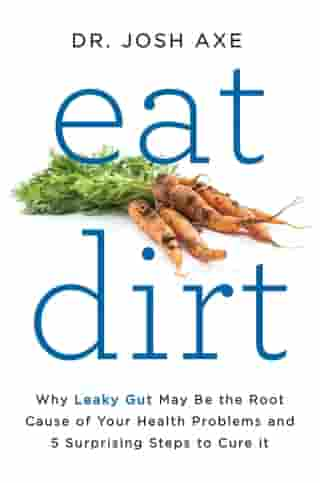 Eat Dirt: Why Leaky Gut May Be the Root Cause of Your Health Problems and 5 Surprising Steps to Cure It by Dr. Josh Axe