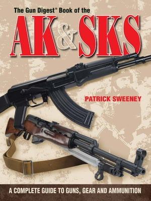 The Gun Digest Book of the AK & SKS A Complete Guide to Guns,  Gear and Ammunition