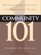 Community 101: Reclaiming the Local Church as Community of Oneness by Gilbert Bilezikian
