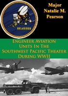 Engineer Aviation Units In The Southwest Pacific Theater During WWII by Major Natalie M. Pearson