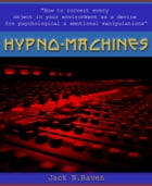 Hypno Machines - How To Convert Every Object In Your Environment As a Device For Psychological and Emotional Manipulator by Jack N. Raven