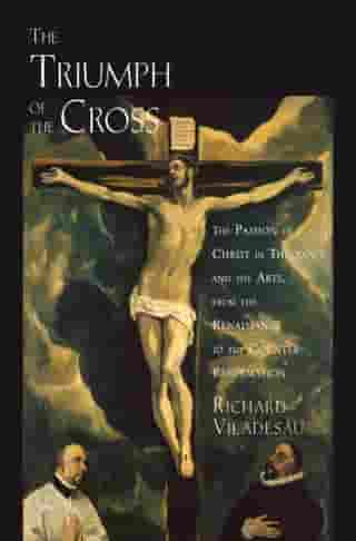 The Triumph of the Cross: The Passion of Christ in Theology and the Arts from the Renaissance to the Counter-Reformation by Richard Viladesau