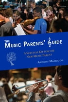 The Music Parents' Guide: A Survival Kit for the New Music Parent by Anthony Mazzocchi
