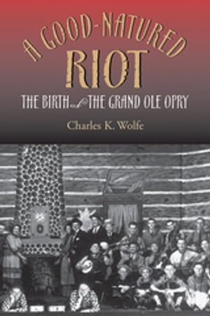 A Good-Natured Riot The Birth of the Grand Ole Opry