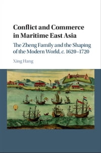 Conflict and Commerce in Maritime East Asia: The Zheng Family and the Shaping of the Modern World…