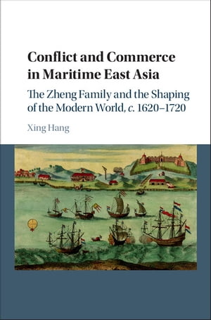 Conflict and Commerce in Maritime East Asia The Zheng Family and the Shaping of the Modern World,  c.1620?1720