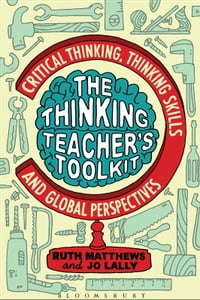 The Thinking Teacher's Toolkit: Critical Thinking, Thinking Skills and Global Perspectives
