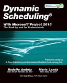 Dynamic Scheduling with Microsoft Project 2013: The Book By and For Professionals by Rodolfo Ambriz