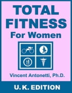 Total Fitness for Women - U.K. Edition by Vincent Antonetti, Ph.D.