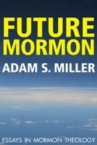 Future Mormon: Essays in Mormon Theology by Adam S. Miller