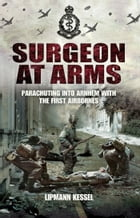 Surgeon at Arms: Parachuting into Arnhem with the First Airbornes by Lipmann Kessel