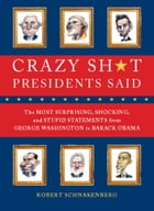 Crazy Sh*t Presidents Said: The Most Surprising, Shocking, and Stupid Statements Ever Made by U.S. Presidents, from George Washi by Robert Schnakenberg
