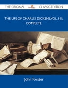 The Life of Charles Dickens, Vol. I-III, Complete - The Original Classic Edition