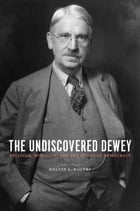 The Undiscovered Dewey: Religion, Morality, and the Ethos of Democracy by Melvin L. Rogers