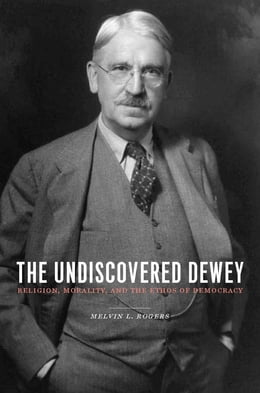 Book The Undiscovered Dewey: Religion, Morality, and the Ethos of Democracy by Melvin L. Rogers