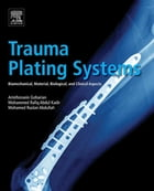 Trauma Plating Systems: Biomechanical, Material, Biological, and Clinical Aspects by Amirhossein Goharian