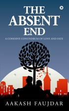 The Absent End: A Cohesive Conundrum of Love and Fate by Aakash Faujdar