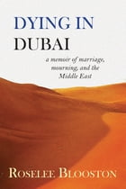 Dying in Dubai: A Memoir of Marriage, Mourning, and the Middle East by Roselee Blooston
