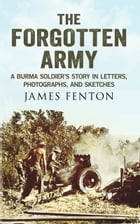 The Forgotten Army: A Burma Soldier's Story in Letters, Photographs and Sketches by James Fenton