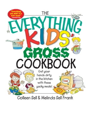 The Everything Kids' Gross Cookbook Get Your Hands Dirty in the Kitchen With These Yucky Meals