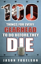 100 Things for Every Gearhead to Do Before They Die by Jason Fogelson